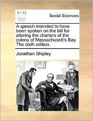 A speech intended to have been spoken on the bill for altering the charters of the colony of Massachusett's Bay. The sixth edition. - Jonathan Shipley