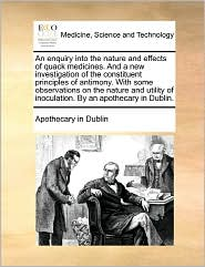 An enquiry into the nature and effects of quack medicines. And a new investigation of the constituent principles of antimony. With some observations on the nature and utility of inoculation. By an apothecary in Dublin. - Apothecary in Apothecary in Dublin