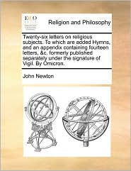 Twenty-six letters on religious subjects. To which are added Hymns, and an appendix containing fourteen letters, & c. formerly published separately under the signature of Vigil. By Omicron. - John Newton