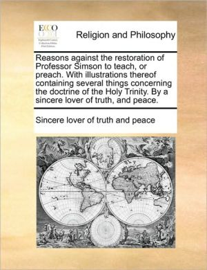 Reasons against the restoration of Professor Simson to teach, or preach. With illustrations thereof containing several things concerning the doctrine of the Holy Trinity. By a sincere lover of truth, and peace. - Sincere lover of truth and peace
