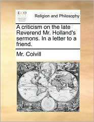 A criticism on the late Reverend Mr. Holland's sermons. In a letter to a friend. - Mr. Colvill