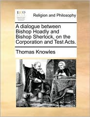 A dialogue between Bishop Hoadly and Bishop Sherlock, on the Corporation and Test Acts. - Thomas Knowles