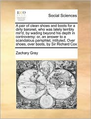 A pair of clean shoes and boots for a dirty baronet, who was lately terribly mir'd, by wading beyond his depth in controversy: or, an answer to a scandalous pamphlet, intituled, Over shoes, over boots, by Sir Richard Cox - Zachary Grey