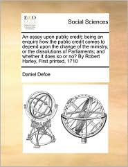 An essay upon public credit: being an enquiry how the public credit comes to depend upon the change of the ministry, or the dissolutions of Parliaments; and whether it does so or no? By Robert Harley, First printed, 1710 - Daniel Defoe