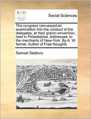 The congress canvassed: an examination into the conduct of the delegates, at their grand convention, held in Philadelphia. Addressed, to the merchants of New-York. By A. W. farmer. Author of Free thoughts - Samuel Seabury