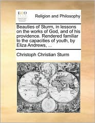 Beauties of Sturm, in lessons on the works of God, and of his providence. Rendered familiar to the capacities of youth, by Eliza Andrews, ... - Christoph Christian Sturm