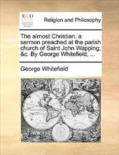 The Almost Christian: A Sermon Preached at the Parish Church of Saint John Wapping, &C. by George Whitefield, ... - Whitefield, George