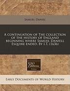 A Continuation of the Collection of the History of England Beginning Where Samuel Daniell Esquire Ended. by I.T. (1636)