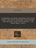 A Treatise of Faith Diuided Into Two Parts. the First Shewing the Nature, the Second, the Life of Faith. ... by Iohn Ball. (1631)