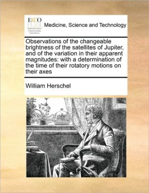 Observations of the changeable brightness of the satellites of Jupiter, and of the variation in their apparent magnitudes: with a determination of the time of their rotatory motions on their axes - William Herschel