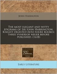 The Most Elegant And Witty Epigrams Of Sir Iohn Harrington, Knight Digested Into Foure Bookes - John Harington