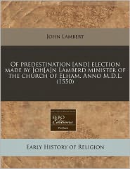 Of Predestination [And] Election Made By Joh[A]N Lamberd Minister Of The Church Of Elham. Anno M.D.L. (1550) - John Lambert