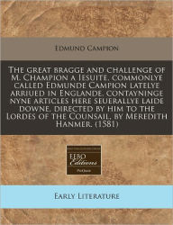 The Great Bragge And Challenge Of M. Champion A Iesuite, Commonlye Called Edmunde Campion Latelye Arriued In Englande, Contayninge Nyne Articles Here Seuerallye Laide Downe, Directed By Him To The Lordes Of The Counsail, By Meredith Hanmer. (1581) - Edmund Campion