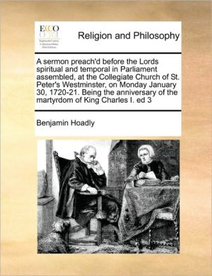 A sermon preach'd before the Lords spiritual and temporal in Parliament assembled, at the Collegiate Church of St. Peter's Westminster, on Monday January 30, 1720-21. Being the anniversary of the martyrdom of King Charles I. ed 3
