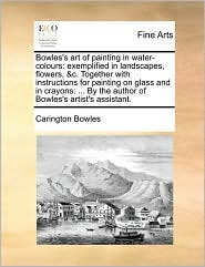 Bowles's art of painting in water-colours: exemplified in landscapes, flowers, &c. Together with instructions for painting on glass and in crayons: ... By the author of Bowles's artist's assistant. - Carington Bowles