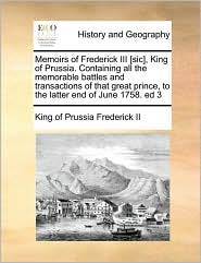 Memoirs of Frederick III [sic], King of Prussia. Containing all the memorable battles and transactions of that great prince, to the latter end of June 1758. ed 3 - King of Prussia Frederick II