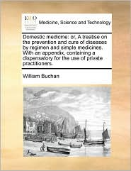 Domestic medicine: or, A treatise on the prevention and cure of diseases by regimen and simple medicines. With an appendix, containing a dispensatory for the use of private practitioners. - William Buchan