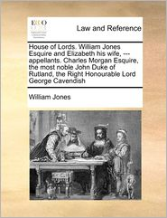 House Of Lords. William Jones Esquire And Elizabeth His Wife, - Appellants. Charles Morgan Esquire, The Most Noble John Duke Of Rutland, The Right Honourable Lord George Cavendish - William Jones