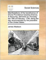 Manifestations of the beneficence of Divine Providence towards America. A discourse, delivered on Thursday the 19th of February, 1795, being the day recommended by the president of the United States - James Madison
