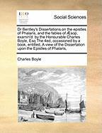 Dr Bentley's Dissertations on the epistles of Phalaris, and the fables of Æsop, examin'd: by the Honourable Charles Boyle, Esq The 4ed, occasioned by ... Dissertation upon the Epistles of Phalaris,