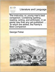 The instructor; or, young man's best companion. Containing spelling, reading, writing, and arithmetic, in an easier way than any yet published. ... To which are added, the Family's Best Companion - George Fisher