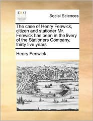 The case of Henry Fenwick, citizen and stationer Mr. Fenwick has been in the livery of the Stationers Company, thirty five years - Henry Fenwick