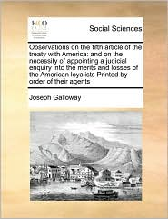 Observations on the fifth article of the treaty with America: and on the necessity of appointing a judicial enquiry into the merits and losses of the American loyalists Printed by order of their agents - Joseph Galloway