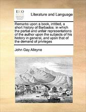 Remarks Upon a Book, Intitled, a Short History of Barbados: In Which the Partial and Unfair Representations of the Author Upon the - Alleyne, John Gay