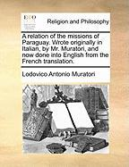 A Relation of the Missions of Paraguay. Wrote Originally in Italian, by Mr. Muratori, and Now Done Into English from the French Translation.