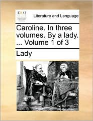 Caroline. In three volumes. By a lady. ... Volume 1 of 3 - Lady