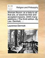 Ahiman Rezon: Or a Help to All That Are, or Would Be Free and Accepted Masons. (with Many Additions. the Third Edition. by Lau. Derm