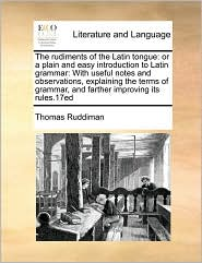 The rudiments of the Latin tongue: or a plain and easy introduction to Latin grammar: With useful notes and observations, explaining the terms of grammar, and farther improving its rules.17ed - Thomas Ruddiman