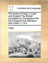 The works of Virgil, in Latin and English The neid translated by Christopher Pitt: the Eclogues and Georgics, with notes v 1 of 4