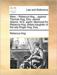 Mem. - Rebecca Hog, . against Thomas Hog, Esq: James Gibson, W.S. agent. Memorial for Rebecca Hog, eldest daughter of the late Roger Hog, Esq - Rebecca Hog