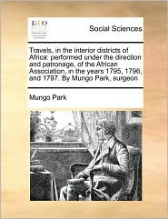 Travels, in the interior districts of Africa: performed under the direction and patronage, of the African Association, in the years 1795, 1796, and 1797. By Mungo Park, surgeon - Mungo Park