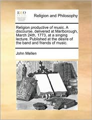 Religion productive of music. A discourse, delivered at Marlborough, March 24th, 1773, at a singing lecture. Published at the desire of the band and friends of music. - John Mellen