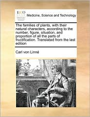 The Families of Plants, with Their Natural Characters, According to the Number, Figure, Situation, and Proportion of All the Parts of Fructification. - Carl Von Linn, Carl Von Linne