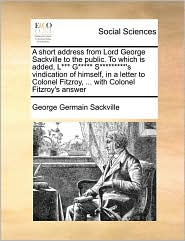 A Short Address From Lord George Sackville To The Public. To Which Is Added, L*** G***** S*********'s Vindication Of Himself, In A Letter To Colonel Fitzroy, ... With Colonel Fitzroy's Answer - George Germain Sackville