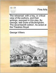 The rehearsal: with a key, or critical view of the authors, and their writings, exposed in this play. By George, late Duke of Buckingham. The seventeenth edition. As acted at the Theatres Royal - George Villiers