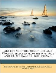 Art Life and Theories of Richard Wagner, Selected from His Writings and Tr. by Edward L. Burlingame; - William Foster Apthorp, Richard Wagner, Edward L. 1848 Burlingame