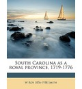 South Carolina as a Royal Province, 1719-1776 - W Roy 1876 Smith
