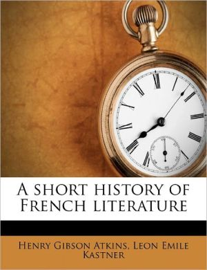 A Short History Of French Literature - Leon Emile Kastner, Henry Gibson Atkins