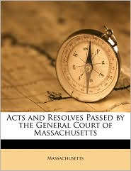 Acts and Resolves Passed by the General Court of Massachusetts - Massachusetts