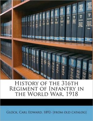 History of the 316th Regiment of Infantry in the World War, 1918 - Created by Carl Edward 1892- [from old cata Glock