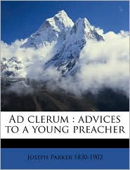 Ad clerum: advices to a young preacher - Joseph Parker