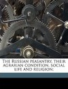 The Russian Peasantry, Their Agrarian Condition, Social Life and Religion; - S Stepniak