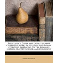 The Classics, Greek and Latin; The Most Celebrated Works of Hellenic and Roman Literature, Embracing Poetry, Romance, History, Oratory, Science, and Philosophy Volume Ser 2 Vol 1 - Marion Mills Miller