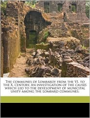 The communes of Lombardy from the VI. to the X. century. An investigation of the causes which led to the development of municipal unity among the Lombard communes; - William Klapp Williams
