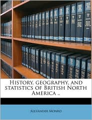 History, geography, and statistics of British North America. - Alexander Monro