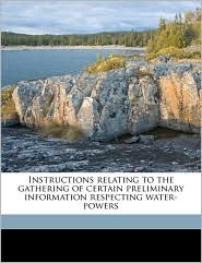 Instructions relating to the gathering of certain preliminary information respecting water-powers - Arthur White